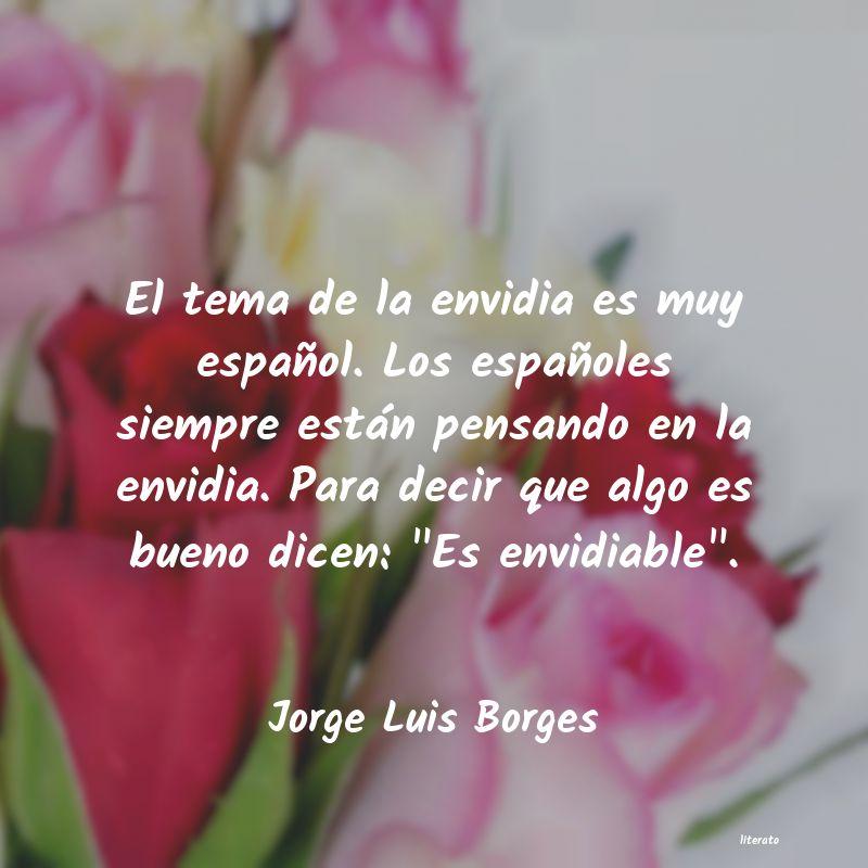 Jorge Luis Borges El Tema De La Envidia Es Muy E