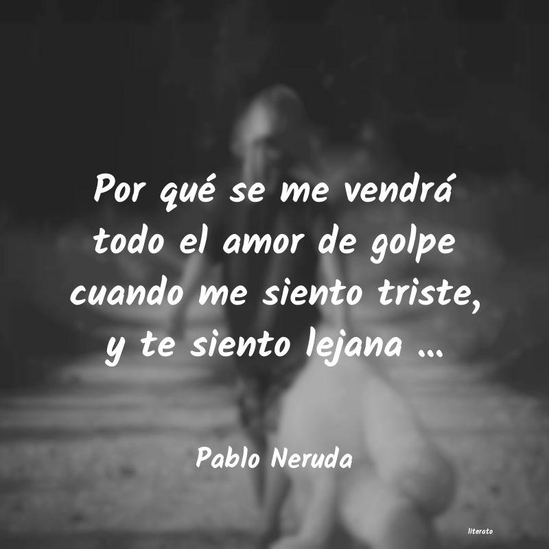 Pablo Neruda Por Qué Se Me Vendrá Todo El