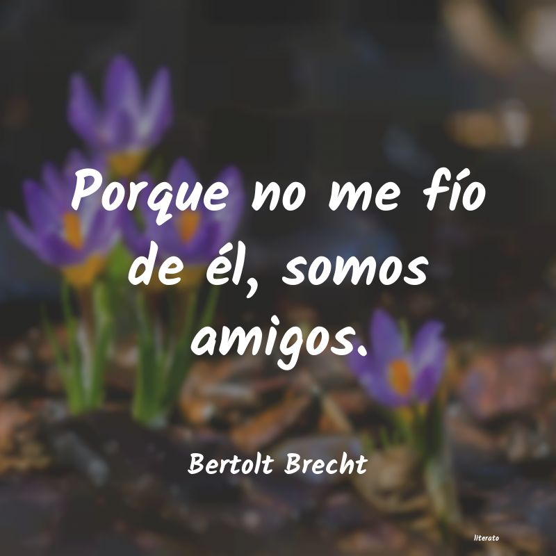 Bertolt Brecht Porque No Me Fío De él Somo