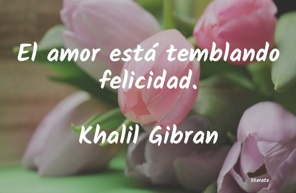 Khalil Gibran El Amor Está Temblando Felici