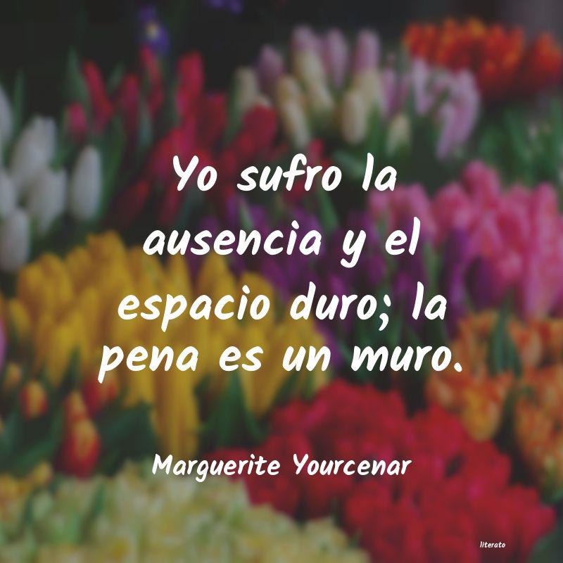 Marguerite Yourcenar Yo Sufro La Ausencia Y El Espa