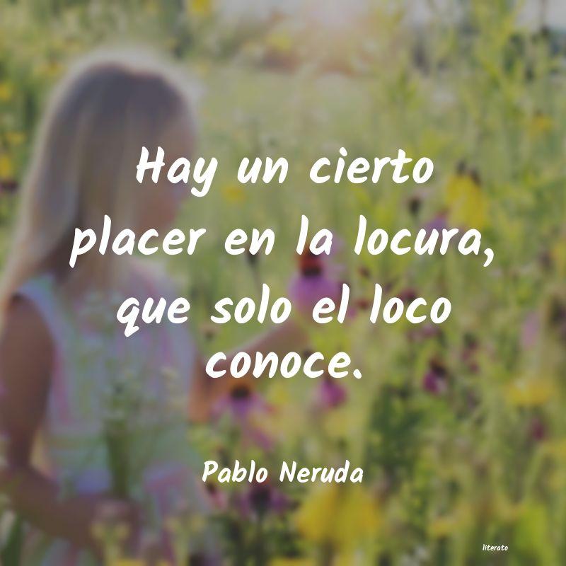 Pablo Neruda Hay Un Cierto Placer En La Loc