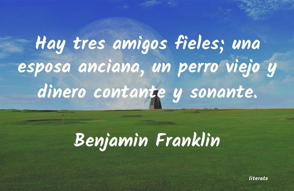 Benjamin Franklin Hay Tres Amigos Fieles Una Es