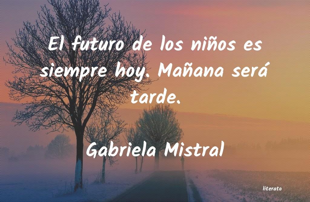 Gabriela Mistral El Futuro De Los Niños Es Sie