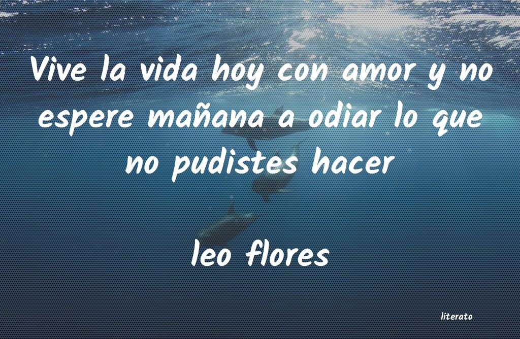 Leo Flores Vive La Vida Hoy Con Amor Y No
