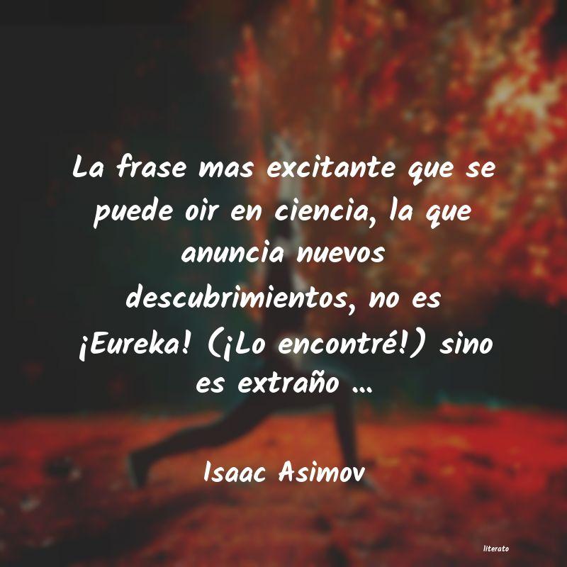 Isaac Asimov La Frase Mas Excitante Que Se