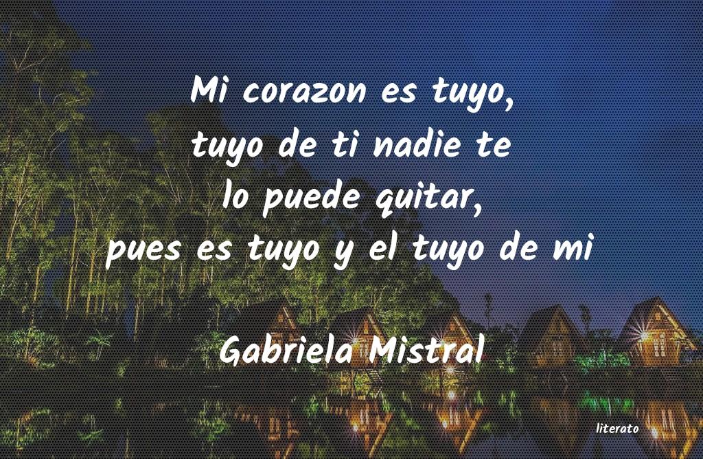 Gabriela Mistral Mi Corazon Es Tuyo Tuyo De Ti