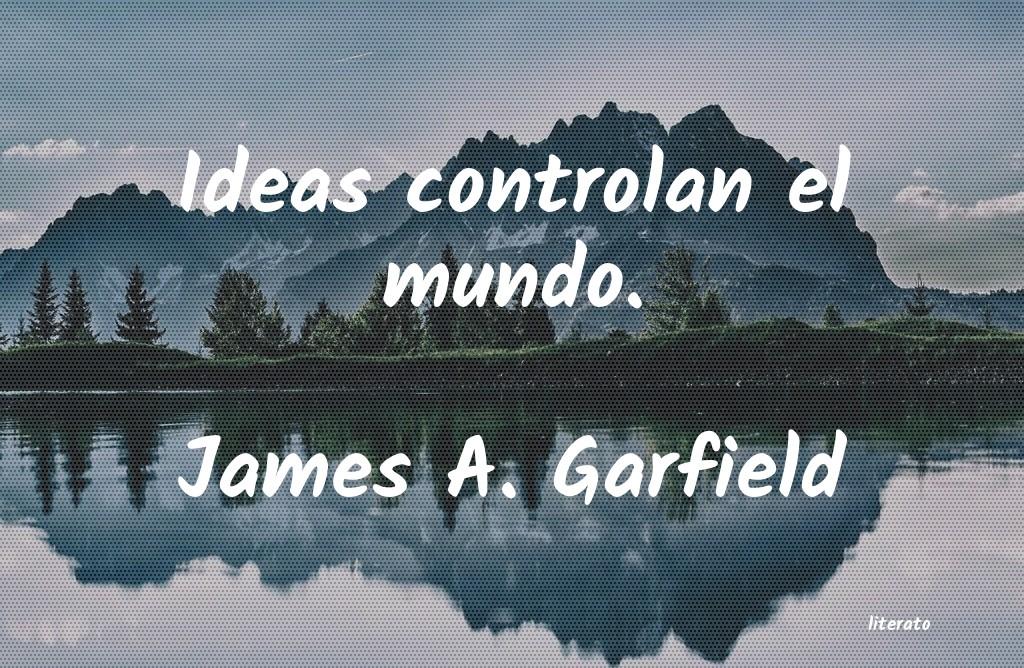 James A Garfield Ideas Controlan El Mundo
