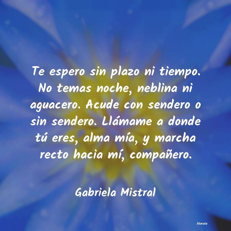 Gabriela Mistral Te Espero Sin Plazo Ni Tiempo