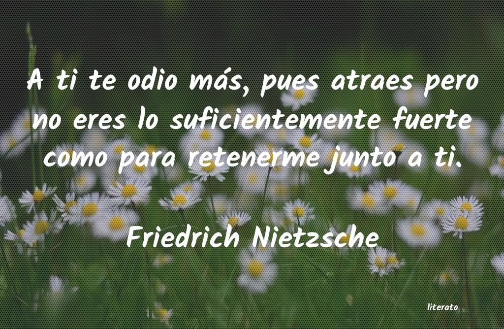 Friedrich Nietzsche A Ti Te Odio Más Pues Atraes