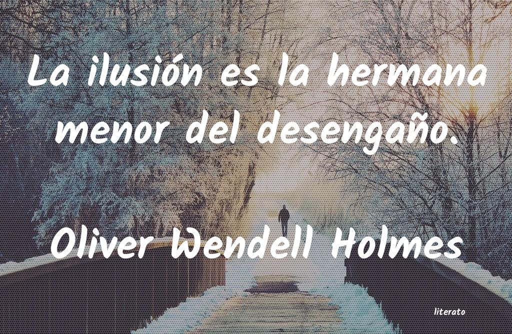 Oliver Wendell Holmes La Ilusión Es La Hermana Meno