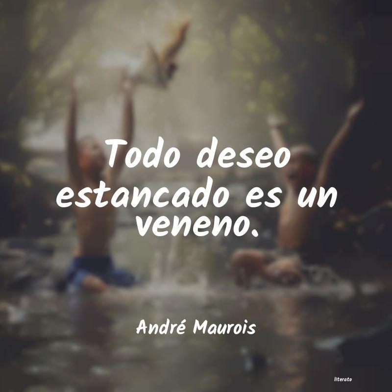 André Maurois Todo Deseo Estancado Es Un Ven