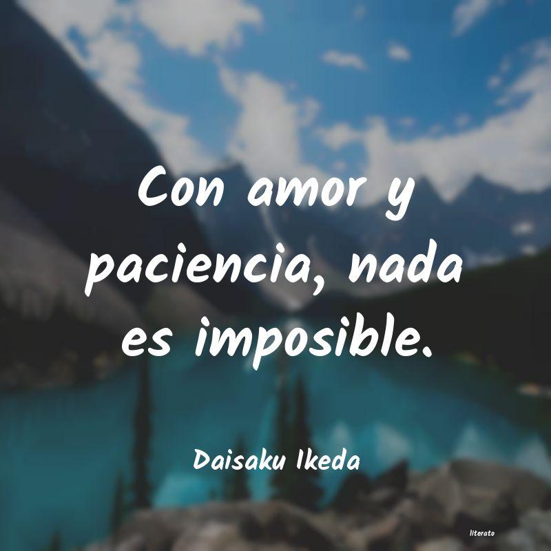 Daisaku Ikeda Con Amor Y Paciencia Nada Es