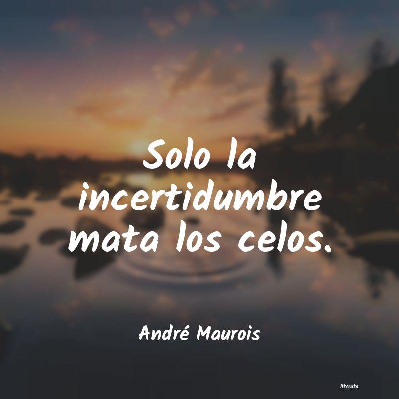 André Maurois Solo La Incertidumbre Mata Los