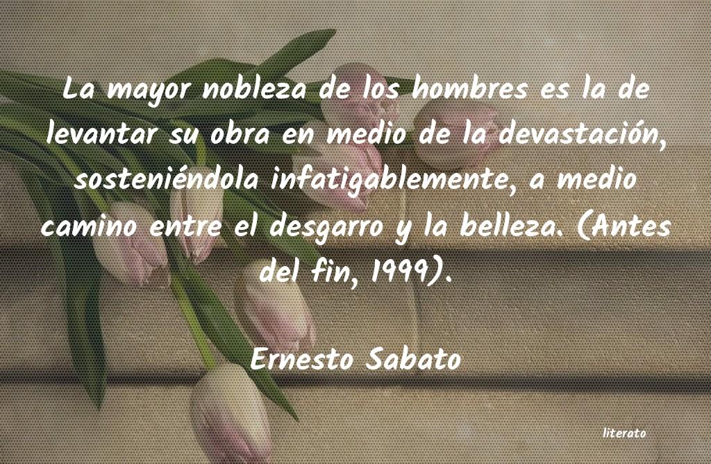 Ernesto Sabato La Mayor Nobleza De Los Hombre