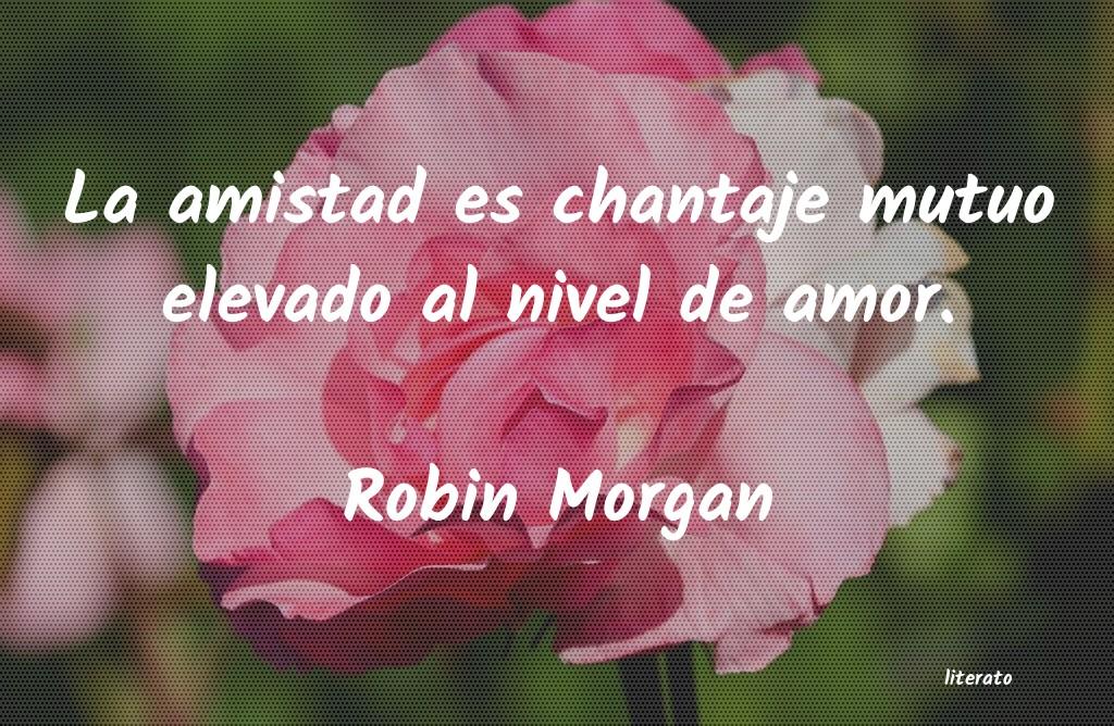 Robin Morgan La Amistad Es Chantaje Mutuo E