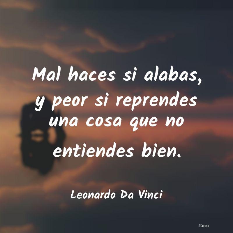 Leonardo Da Vinci Mal Haces Si Alabas Y Peor Si