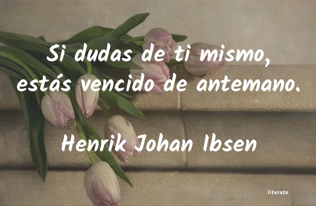 Henrik Johan Ibsen Si Dudas De Ti Mismo Estás V