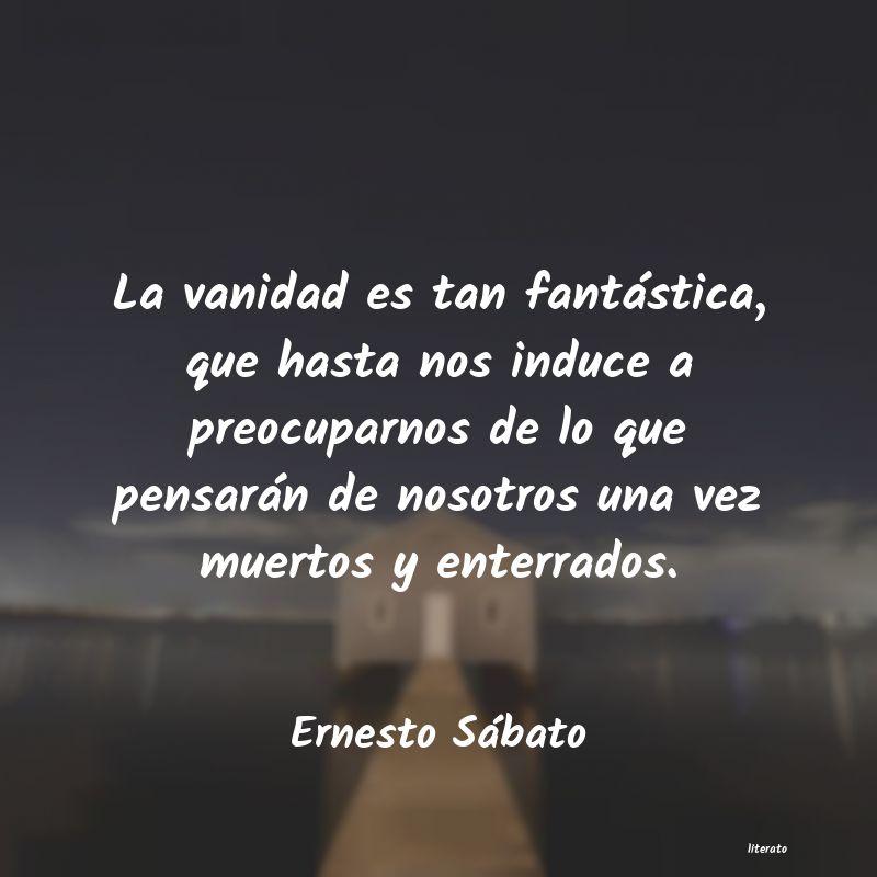 Ernesto Sábato La Vanidad Es Tan Fantástica