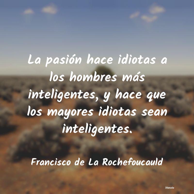 Francisco De La Rochefoucauld La Pasión Hace Idiotas A Los